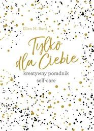okładka Tylko dla Ciebie Kreatywny poradnik Self-care, Książka   Ellen M. Bard