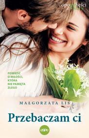 okładka Przebaczam Ci Powieść o miłości, która nie pamięta złego, Książka | Lis Małgorzata