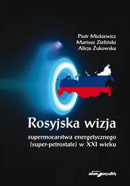 okładka Rosyjska wizja supermocarstwa energetycznego (super-petrostate) w XXI wieku, Książka | Piotr  Mickiewicz, Mariusz Zieliński, Alicja Żukowska