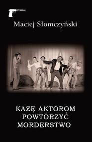 okładka Każę aktorom powtórzyć morderstwo, Książka | Maciej Słomczyński