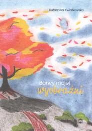 okładka Barwy mojej wyobraźni, Książka | Katarzyna Kwiatkowska
