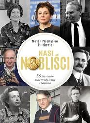 okładka Nasi Nobliści 56 laureatów znad Wisły Odry i Niemna, Książka   Maria Pilich, Przemysław Pilich