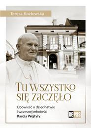 okładka Tu wszystko się zaczęło Opowieść o dzieciństwie i wczesnej młodości Karola Wojtyły, Książka | Kozłowska Teresa