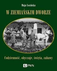 okładka W ziemiańskim dworze Codzienność, obyczaje, święta, zabawy, Książka | Maja  Łozińska