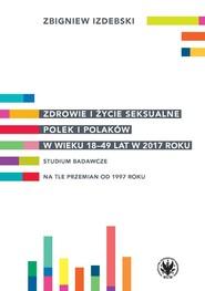 okładka Zdrowie i życie seksualne Polek i Polaków w wieku 18-49 lat w 2017 roku Studium badawcze na tle przemian od 1997 roku, Książka | Zbigniew Izdebski