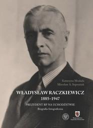 okładka Władysław Raczkiewicz (1885-1947) Prezydent RP na Uchodźstwie. Biografia fotograficzna., Książka | Katarzyna Moskała, Mirosław A. Supruniuk