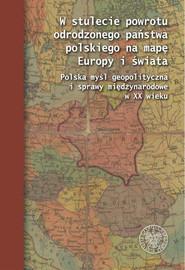 okładka W stulecie powrotu odrodzonego państwa polskiego na mapę Europy i świata Polska myśl geopolityczna i sprawy międzynarodowe w XX wieku, Książka |
