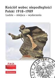 okładka Kościół wobec niepodległości Polski 1918-1989 Ludzie - miejsca - wydarzenia, Książka |