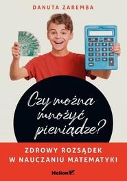 okładka Czy można mnożyć pieniądze? Zdrowy rozsądek w nauczaniu matematyki, Książka | Danuta Zaremba