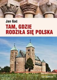 okładka Tam, gdzie rodziła się Polska, Książka   Gać Jan