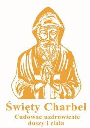 okładka Święty Charbel Cudowne uzdrowienia duszy i ciała, Książka | Kuźma Marcin