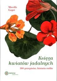 okładka Księga kwiatów jadalnych 300 przepisów, historia roślin, Książka | Gayet Mirelle