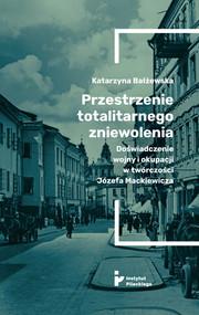 okładka Przestrzenie totalitarnego zniewolenia Doświadczenie wojny i okupacji w twórczości Józefa Mackiewicza, Książka | Bałżewska Katarzyna