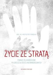 okładka Życie ze stratą Pomoc dla rodziców po odejściu dzieci nienarodzonych, Książka | Porosło Krzysztof