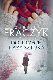 okładka Do trzech razy sztuka, Książka | Izabella  Frączyk