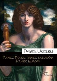 okładka Pamięć Polski pamięć sąsiadów Pamięć Europy, Książka | Ukielski Paweł