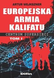 okładka Europejska armia kalifatu Centrum supersieci Tom 1, Książka | Wejkszner Artur