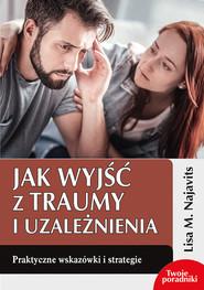 okładka Jak wyjść z traumy i uzależnienia Praktyczne wskazówki i strategie, Książka   Lisa M. Najavits