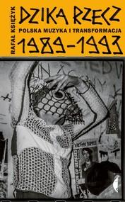okładka Dzika rzecz Polska muzyka i transformacja 1989-1993, Książka | Rafał Księżyk