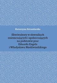 okładka Ekwiwalenty w słownikach zniemczających i spolszczających na podstawie prac Eduarda Engela i Władysława Niedźwiedzkiego, Książka | Sztandarska Katarzyna
