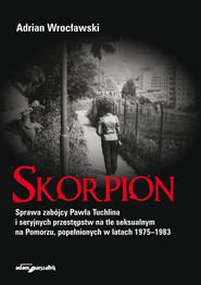 okładka Skorpion Sprawa zabójcy Pawła Tuchlina i seryjnych przestępstw na tle seksualnym na Pomorzu, Książka | Wrocławski Adrian