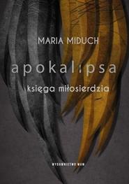 okładka Apokalipsa Księga miłosierdzia, Książka | Maria Elżbieta Miduch