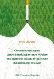okładka Otoczenie regulacyjne upraw i produkcji tytoniu w Polsce oraz znaczenie sektora tytoniowego dla gospodarki krajowej, Książka | Iwona Anna Głowacka