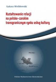okładka Kształtowanie relacji na polsko-czeskim transgranicznym rynku usług, Książka | Wróblewski Łukasz