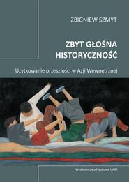 okładka Zbyt głośna historyczność Użytkowanie przeszłości w Azji Wewnętrznej, Książka | Szmyt Zbigniew