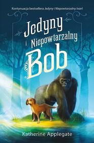 okładka Jedyny i Niepowtarzalny Bob, Książka | Katherine Applegate