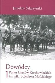 okładka Dowódcy 1 Pułku Ułanów Krechowieckich im. płk. Bolesława Mościckiego, Książka   Szlaszyński Jarosław