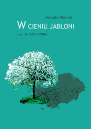 okładka W cieniu jabłoni czyli ja jako córka, Książka | Werner Renata