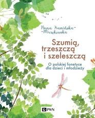 okładka Szumią, trzeszczą i szeleszczą O polskiej fonetyce dla dzieci i młodzieży, Książka | Kamińska-Mieszkowska Anna