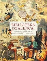 okładka Biblioteka szaleńca Największe kurioza wydawnicze, Książka | Brooke-Hitching Edward