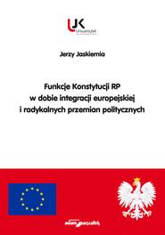 okładka Funkcje Konstytucji RP w dobie integracji europejskiej i radykalnych przemian politycznych, Książka   Jaskiernia Jerzy