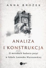 okładka Analiza i konstrukcja O metodach badania pojęć w Szkole Lwowsko-Warszawskiej, Książka | Anna Brożek