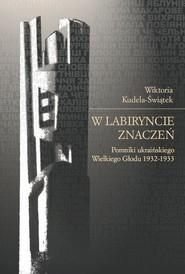 okładka W labiryncie znaczeń Pomniki ukraińskiego Wielkiego Głodu 1932-1933, Książka | Kudela-Świątek Wiktoria