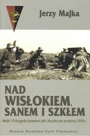 okładka Nad Wisłokiem Sanem i Szkłem Walki 10 Brygady Kawalerii płk. Maczka we wrześniu 1939 r., Książka | Majka Jerzy