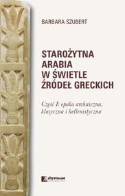 okładka Starożytna Arabia w świetle źródeł greckich Część I epoka archaiczna, klasycznai hellenistyczna, Książka | Szubert Barbara