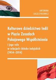 okładka Kulturowe dziedzictwo Indii w Pięciu Zasadach Pokojowego Współistnienia i jego rola w relacjach chińsko-indyjskich 1954-2014, Książka | Antonina  Łuszczykiewicz