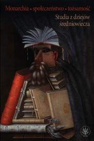okładka Monarchia społeczeństwo tożsamość Studia z dziejów średniowiecza, Książka |