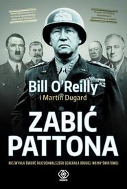 okładka Zabić Pattona Niezwykła śmierć najzuchwalszego generała drugiej wojny światowej, Książka | Bill OReilly, Martin Dugard