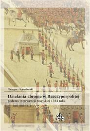 okładka Działania zbrojne w Rzeczypospolitej podczas interwencji rosyjskiej 1764 roku, Książka | Grzegorz Szymborski