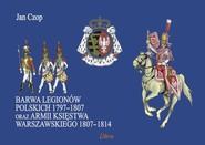 okładka Barwa Legionów Polskich 1797-1807 oraz Księstwa Warszawskiego 1807-1814, Książka | Czop Jan