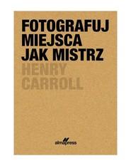 okładka Fotografuj miejsca jak mistrz, Książka | Caroll Henry