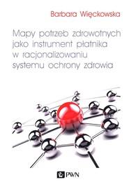 okładka Mapy potrzeb zdrowotnych jako instrument płatnika w racjonalizowaniu systemu ochrony zdrowia, Książka | Więckowska Barbara