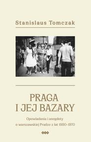 okładka Praga i jej bazary Opowiadania i anegdoty o warszawskiej Pradze z lat 1950–1970, Książka | Tomczak Stanislaus
