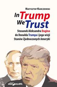 okładka In Trump We Trust Stosunek Aleksandra Dugina do Donalda Trumpa i jego wizji Stanów Zjednoczonych Ameryki, Książka | Karczewski Krzysztof