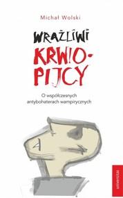 okładka Wrażliwi krwiopijcy O współczesnych antybohaterach wampirycznych, Książka | Wolski Michał