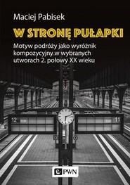 okładka W stronę pułapki Motyw podróży jako wyróżnik kompozycyjny w wybranych utworach 2 połowy XX wieku, Książka | Maciej Pabisek